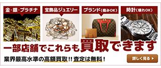金・銀・プラチナ 宝飾品ジュエリー ブランド 時計 一部店舗でこれらも買取できます